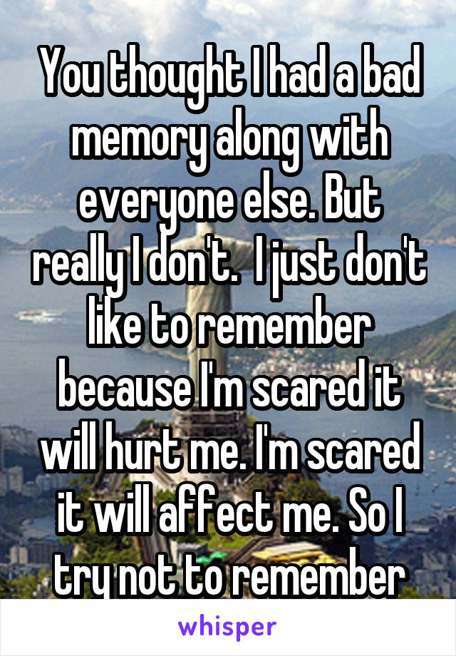You thought I had a bad memory along with everyone else. But really I don't.  I just don't like to remember because I'm scared it will hurt me. I'm scared it will affect me. So I try not to remember