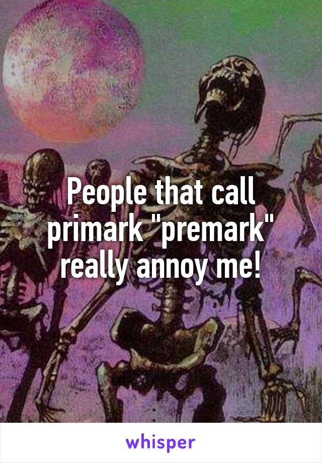 "People that call primark ""premark"" really annoy me!"