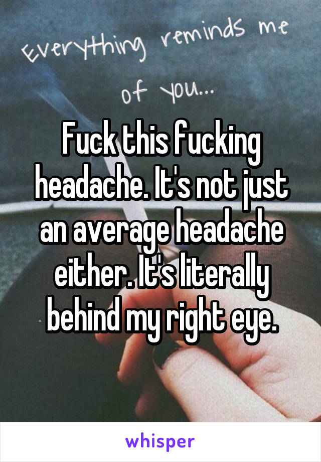 Fuck this fucking headache. It's not just an average headache either. It's literally behind my right eye.