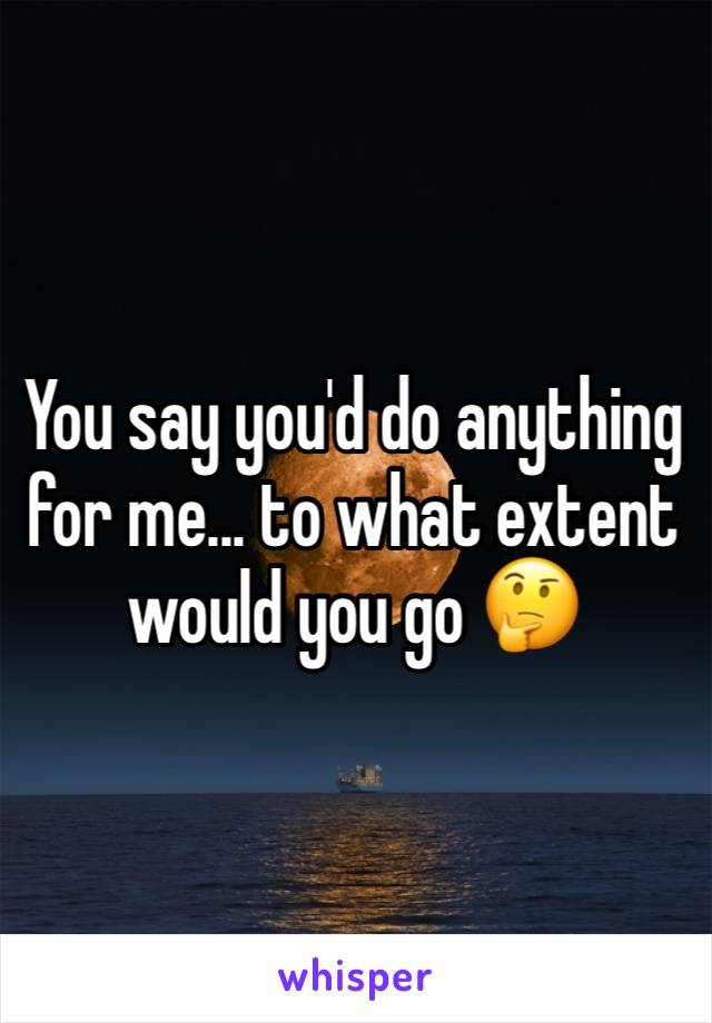 You say you'd do anything for me... to what extent would you go 🤔