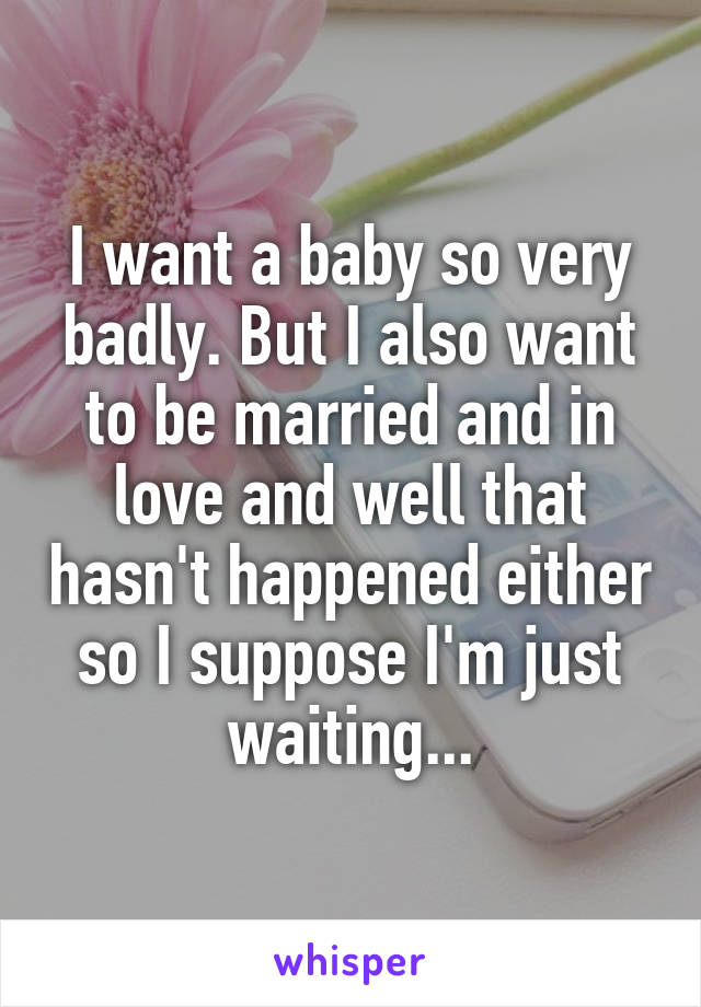I want a baby so very badly. But I also want to be married and in love and well that hasn't happened either so I suppose I'm just waiting...