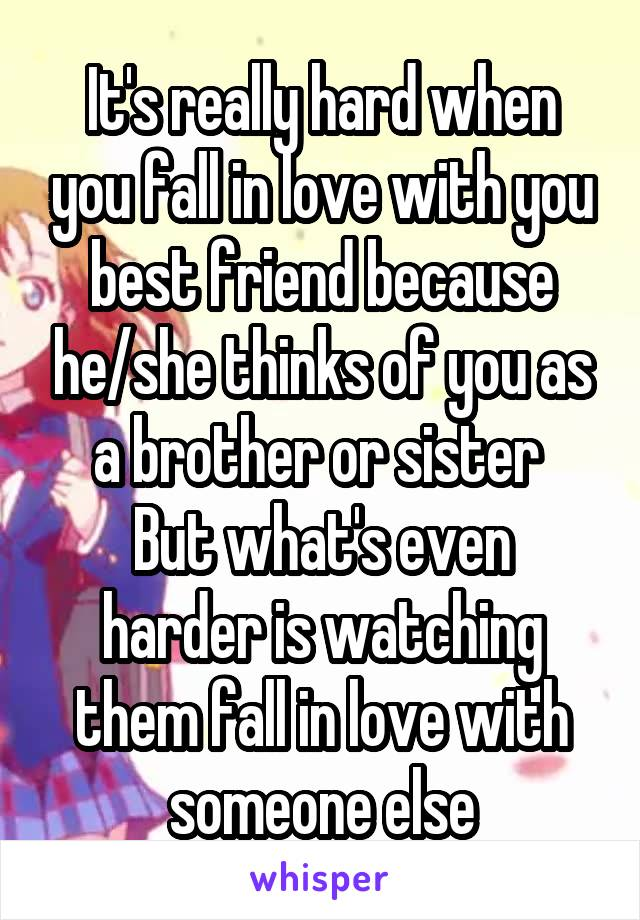 It's really hard when you fall in love with you best friend because he/she thinks of you as a brother or sister  But what's even harder is watching them fall in love with someone else