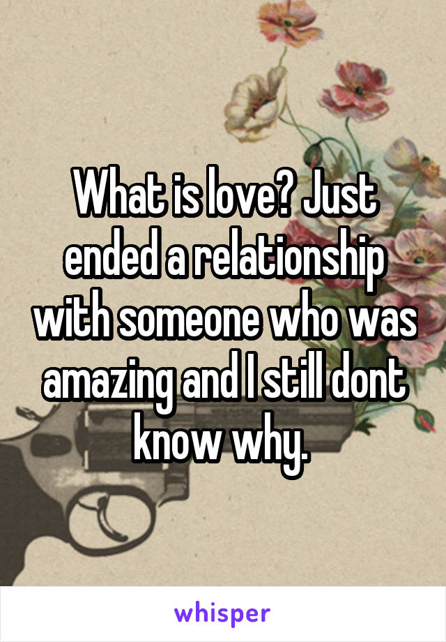 What is love? Just ended a relationship with someone who was amazing and I still dont know why.