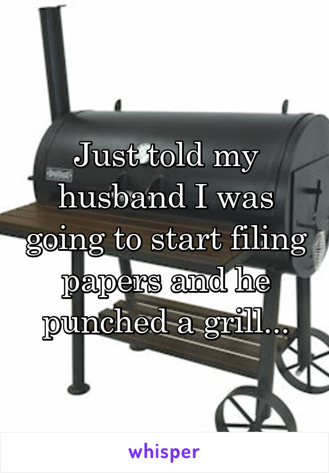 Just told my husband I was going to start filing papers and he punched a grill...