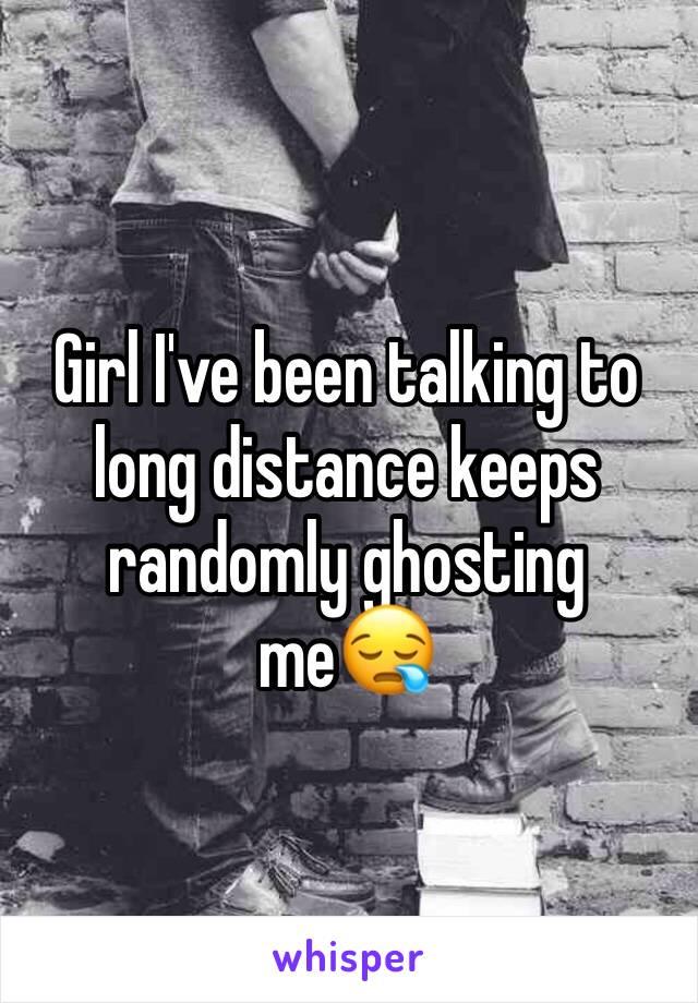 Girl I've been talking to long distance keeps randomly ghosting me😪