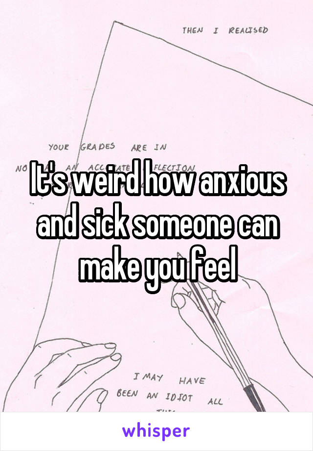 It's weird how anxious and sick someone can make you feel