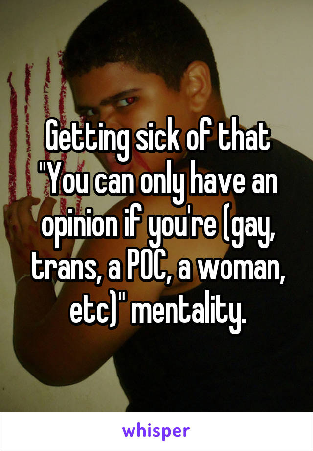 "Getting sick of that ""You can only have an opinion if you're (gay, trans, a POC, a woman, etc)"" mentality."
