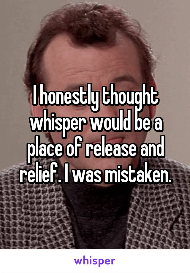I honestly thought whisper would be a place of release and relief. I was mistaken.