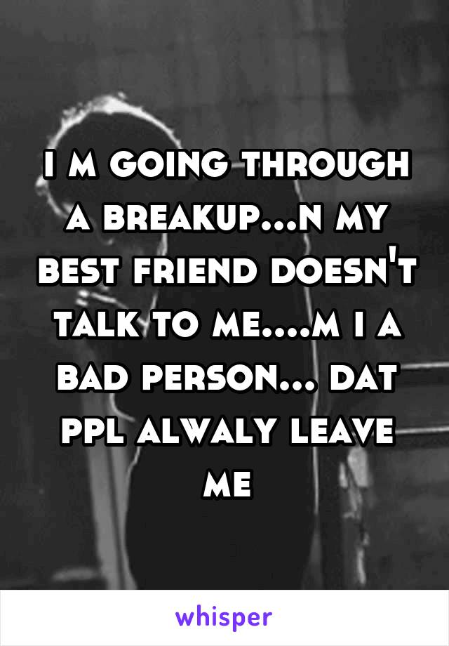 i m going through a breakup...n my best friend doesn't talk to me....m i a bad person... dat ppl alwaly leave me