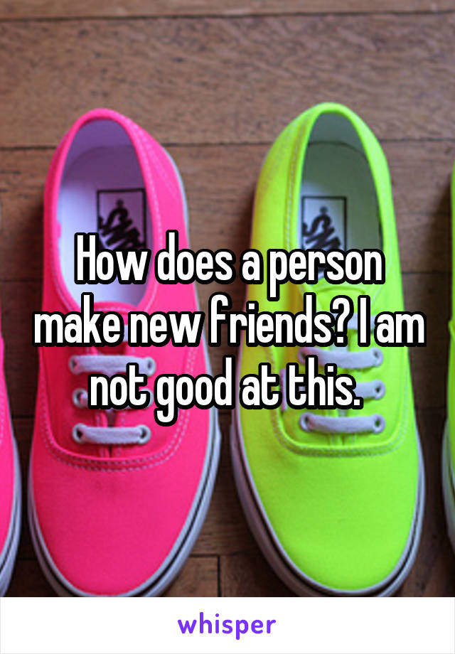 How does a person make new friends? I am not good at this.