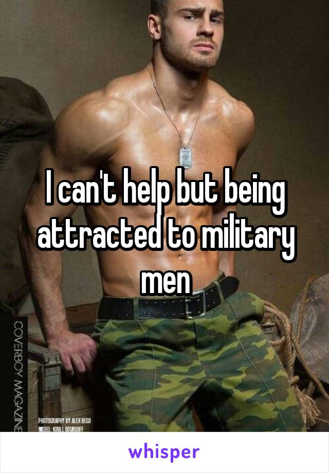 I can't help but being attracted to military men