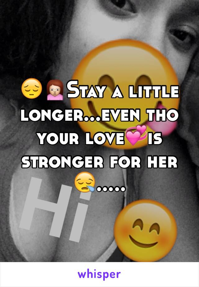 😔🙍Stay a little longer...even tho your love💞is stronger for her😪.....