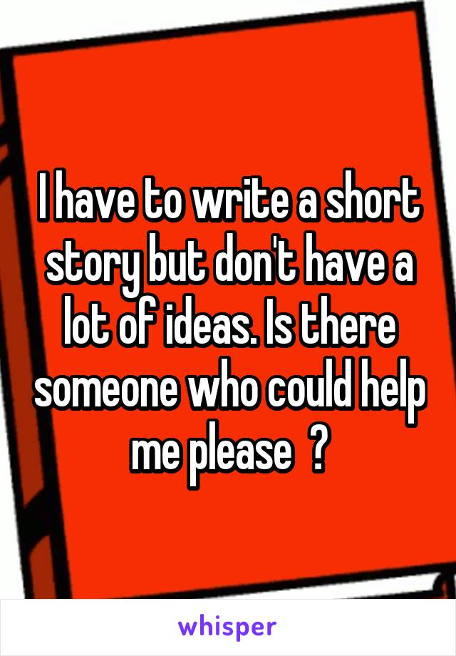 I have to write a short story but don't have a lot of ideas. Is there someone who could help me please  ?