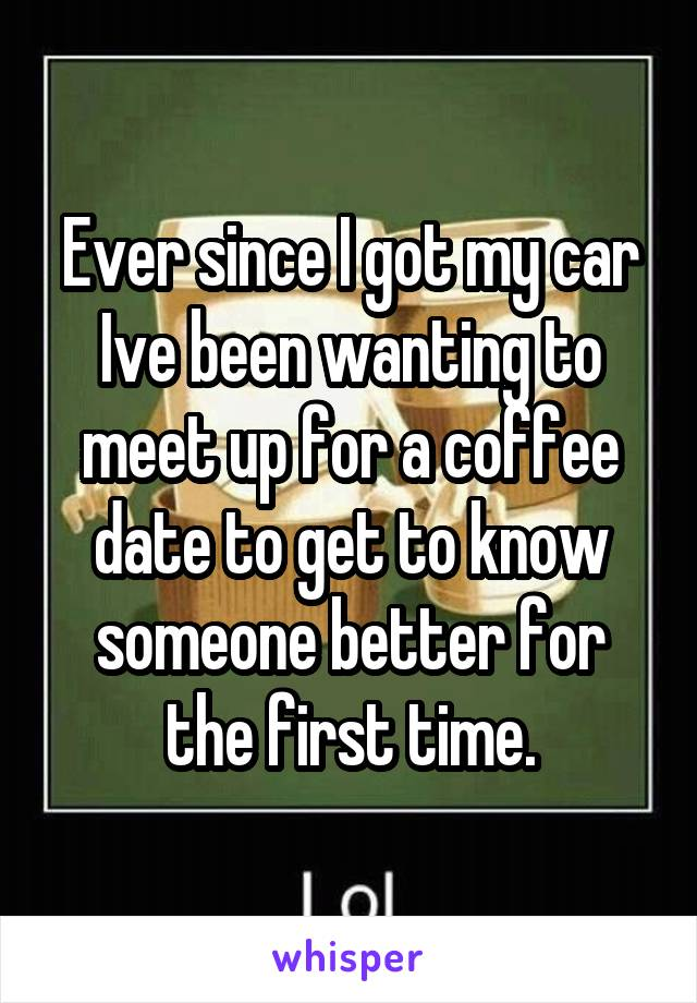 Ever since I got my car Ive been wanting to meet up for a coffee date to get to know someone better for the first time.