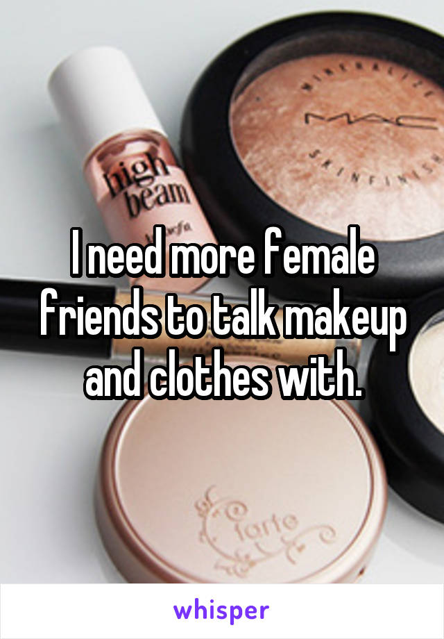I need more female friends to talk makeup and clothes with.