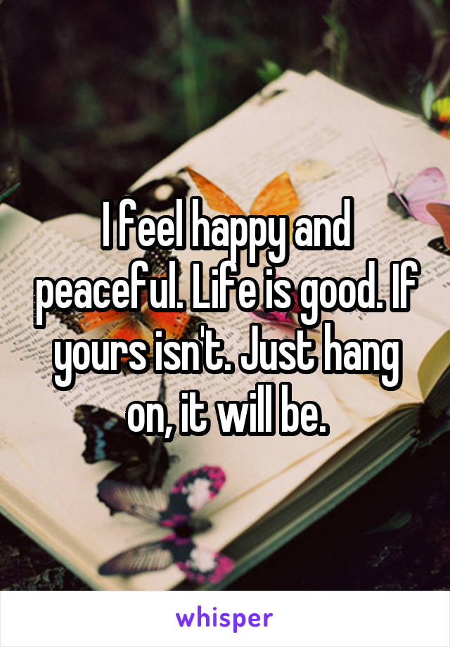 I feel happy and peaceful. Life is good. If yours isn't. Just hang on, it will be.