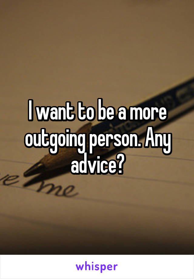 I want to be a more outgoing person. Any advice?