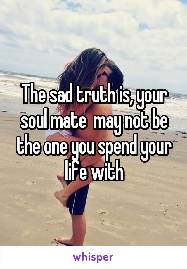 The sad truth is, your soul mate  may not be the one you spend your life with