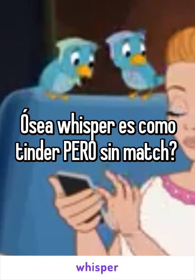 Ósea whisper es como tinder PERO sin match?