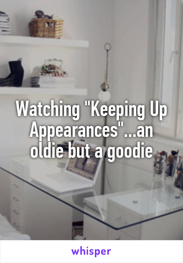 """Watching """"Keeping Up Appearances""""...an oldie but a goodie"""