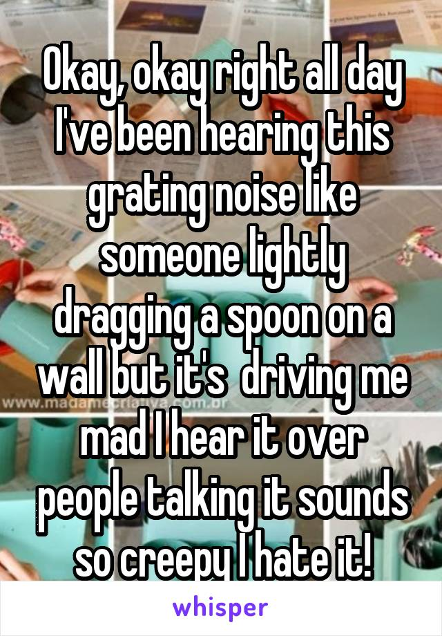 Okay, okay right all day I've been hearing this grating noise like someone lightly dragging a spoon on a wall but it's  driving me mad I hear it over people talking it sounds so creepy I hate it!