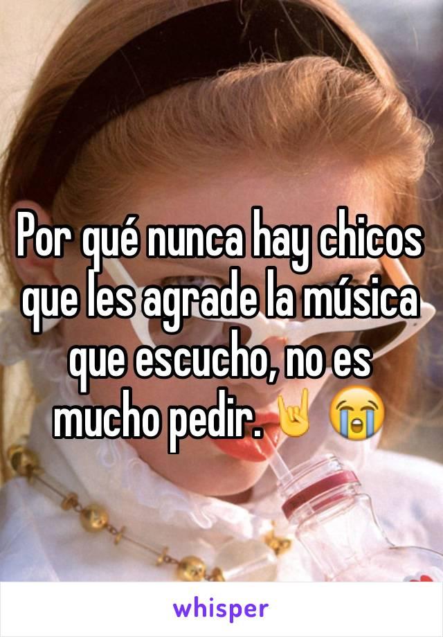 Por qué nunca hay chicos que les agrade la música que escucho, no es mucho pedir.🤘😭
