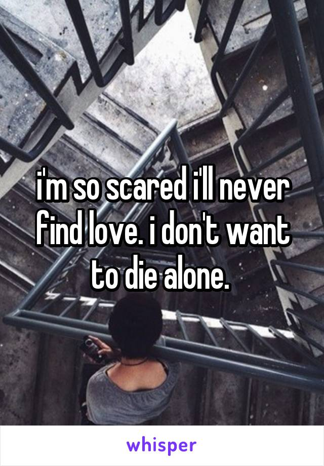 i'm so scared i'll never find love. i don't want to die alone.
