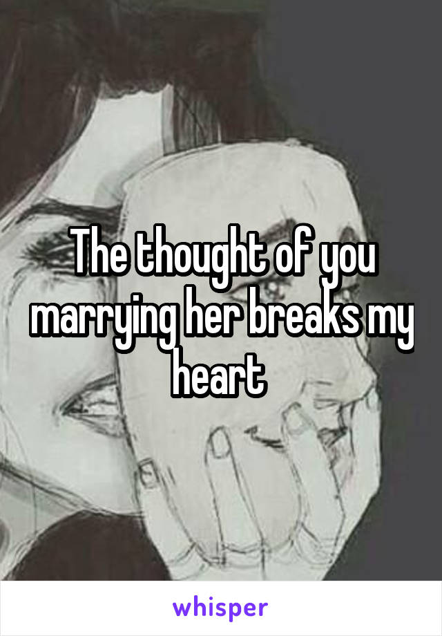 The thought of you marrying her breaks my heart