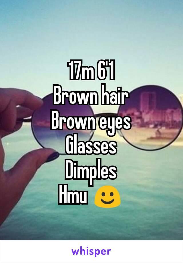 17m 6'1 Brown hair Brown eyes Glasses Dimples Hmu ☺