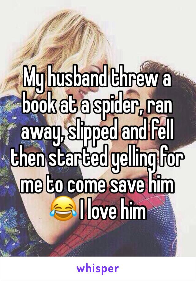 My husband threw a book at a spider, ran away, slipped and fell then started yelling for me to come save him  😂 I love him