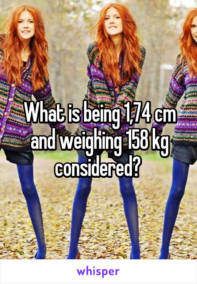 What is being 1,74 cm and weighing 158 kg considered?