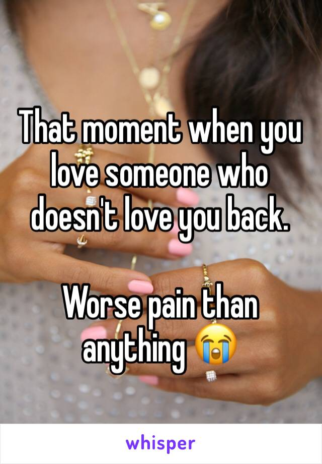 That moment when you love someone who doesn't love you back.  Worse pain than anything 😭
