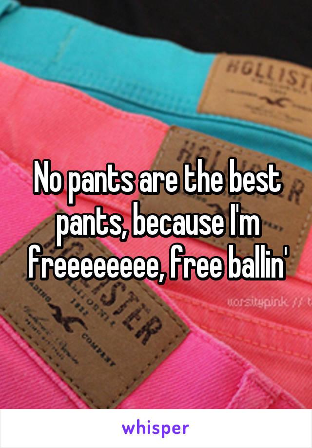 No pants are the best pants, because I'm freeeeeeee, free ballin'