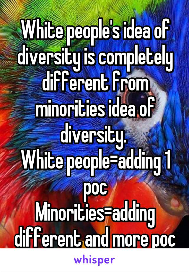 White people's idea of diversity is completely different from minorities idea of diversity.  White people=adding 1 poc Minorities=adding different and more poc