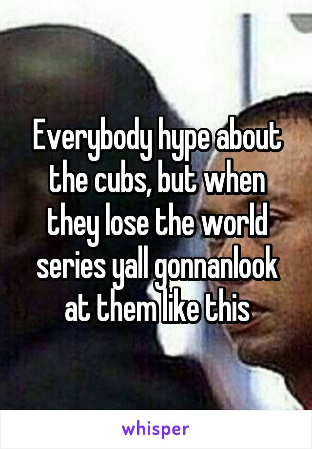 Everybody hype about the cubs, but when they lose the world series yall gonnanlook at them like this