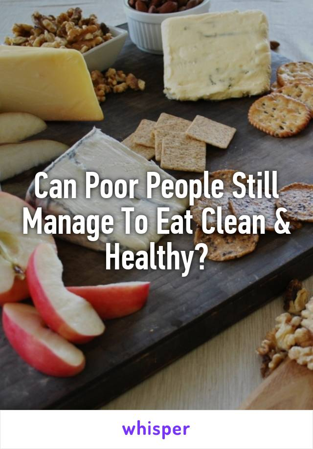 Can Poor People Still Manage To Eat Clean & Healthy?