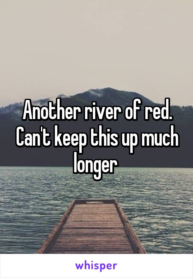 Another river of red. Can't keep this up much longer