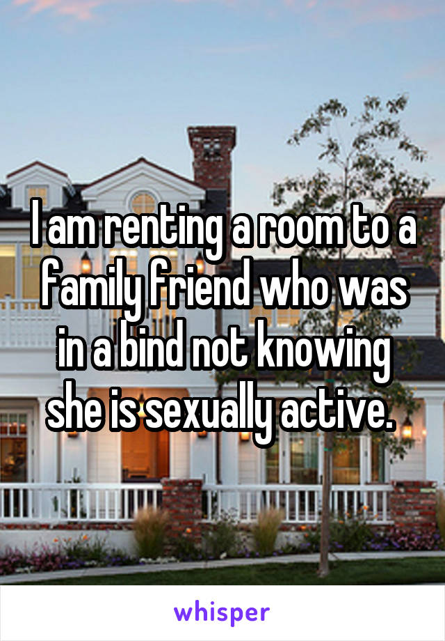I am renting a room to a family friend who was in a bind not knowing she is sexually active.