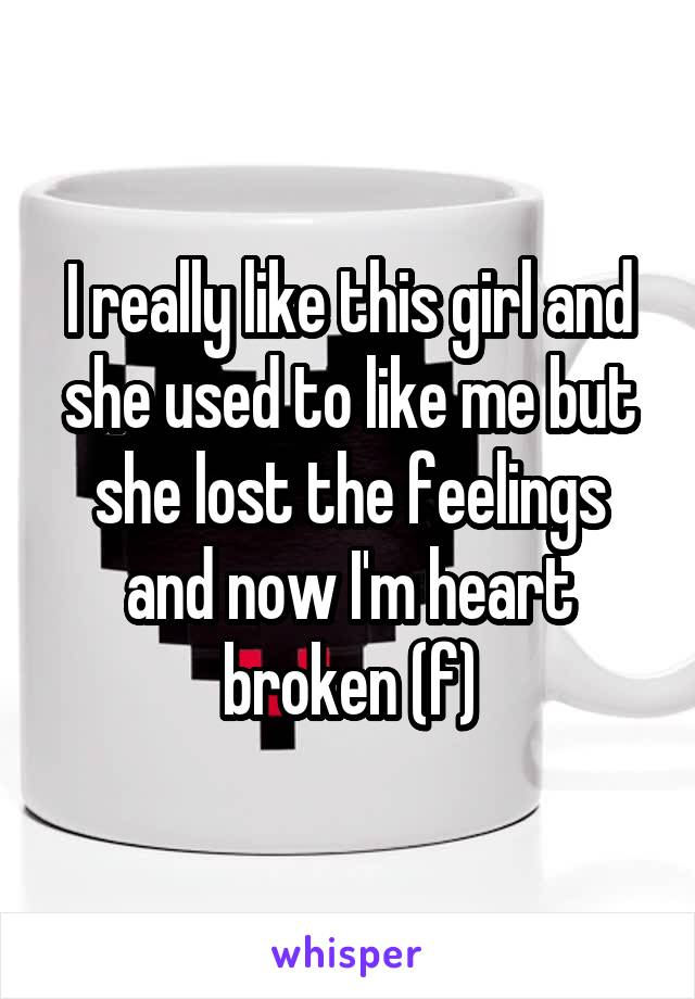 I really like this girl and she used to like me but she lost the feelings and now I'm heart broken (f)