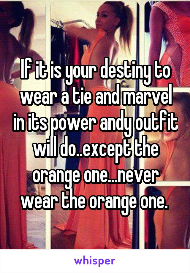 If it is your destiny to wear a tie and marvel in its power andy outfit will do..except the orange one...never wear the orange one.