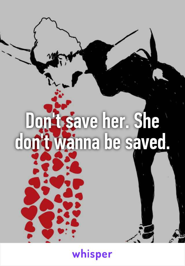 Don't save her. She don't wanna be saved.