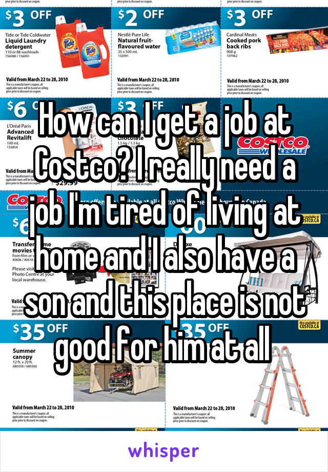 How can I get a job at Costco? I really need a job I'm tired of living at home and I also have a son and this place is not good for him at all