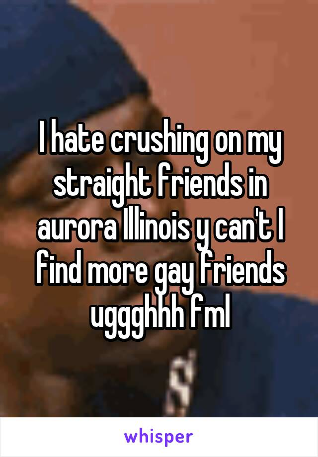 I hate crushing on my straight friends in aurora Illinois y can't I find more gay friends uggghhh fml