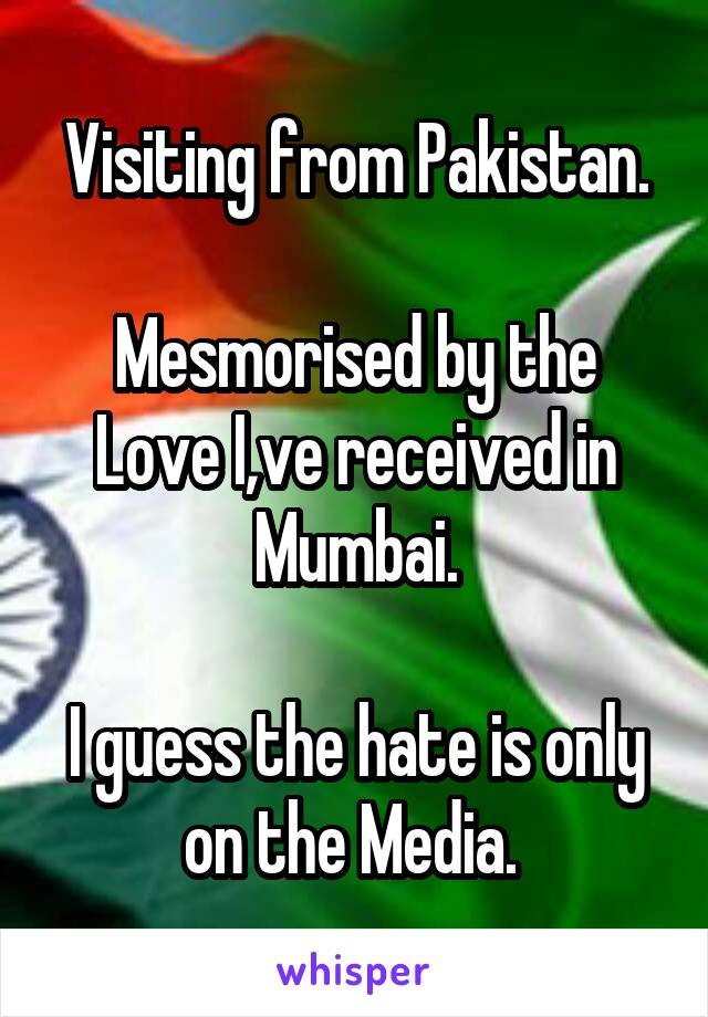 Visiting from Pakistan.  Mesmorised by the Love I,ve received in Mumbai.  I guess the hate is only on the Media.