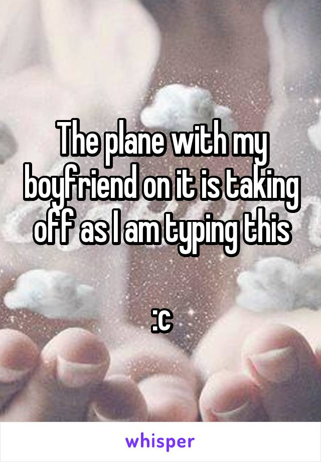 The plane with my boyfriend on it is taking off as I am typing this  :c