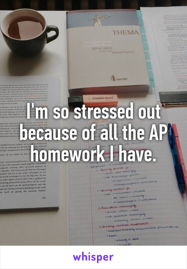 I'm so stressed out because of all the AP homework I have.