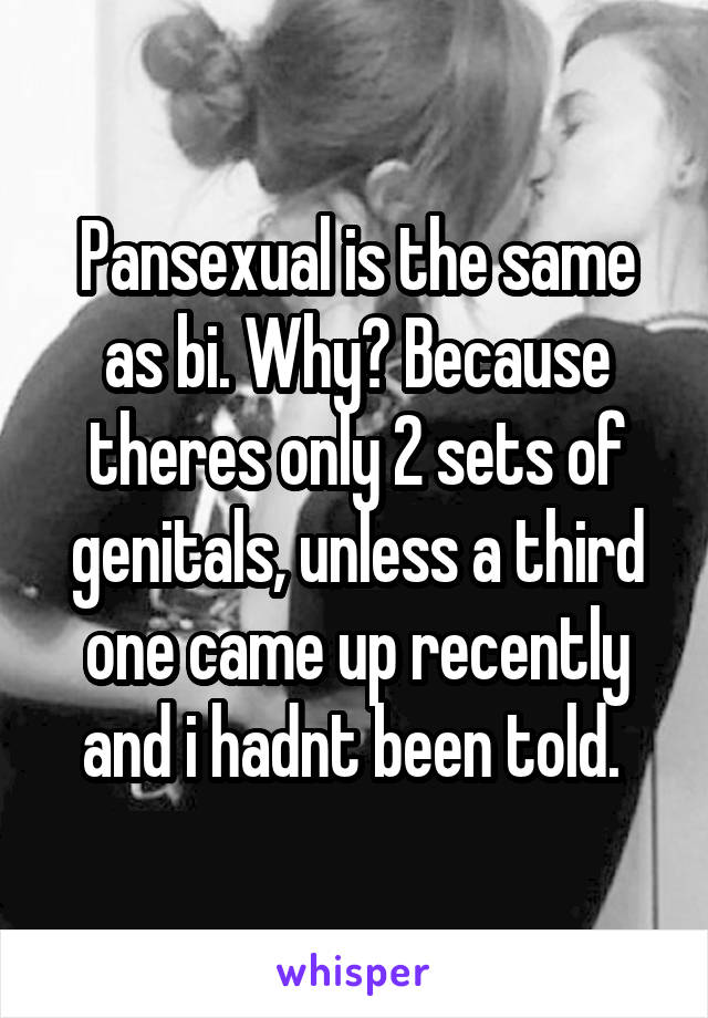 Pansexual is the same as bi. Why? Because theres only 2 sets of genitals, unless a third one came up recently and i hadnt been told.