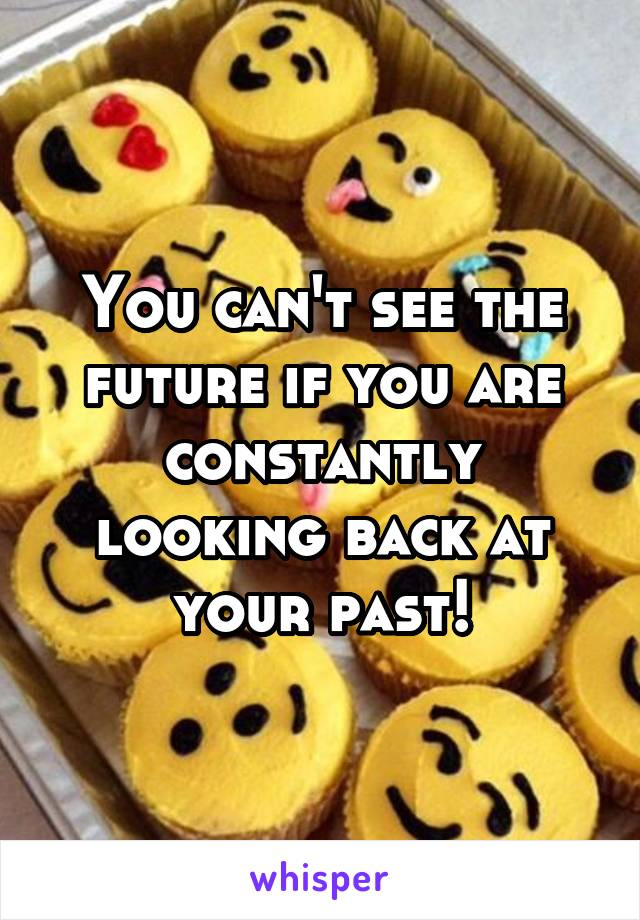 You can't see the future if you are constantly looking back at your past!