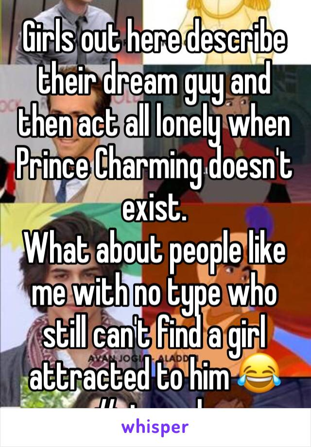 Girls out here describe their dream guy and then act all lonely when Prince Charming doesn't exist. What about people like me with no type who still can't find a girl attracted to him 😂 #struggle