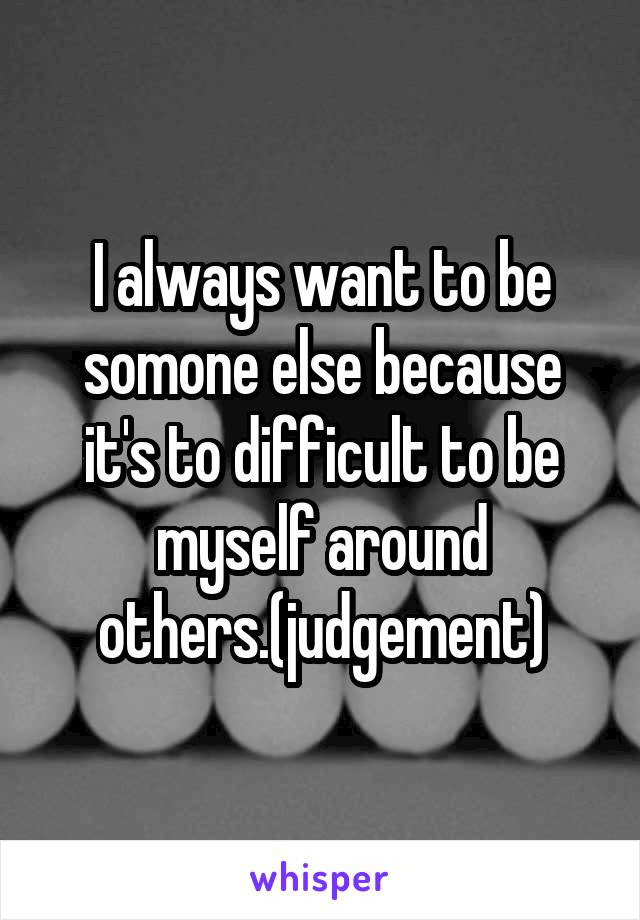 I always want to be somone else because it's to difficult to be myself around others.(judgement)